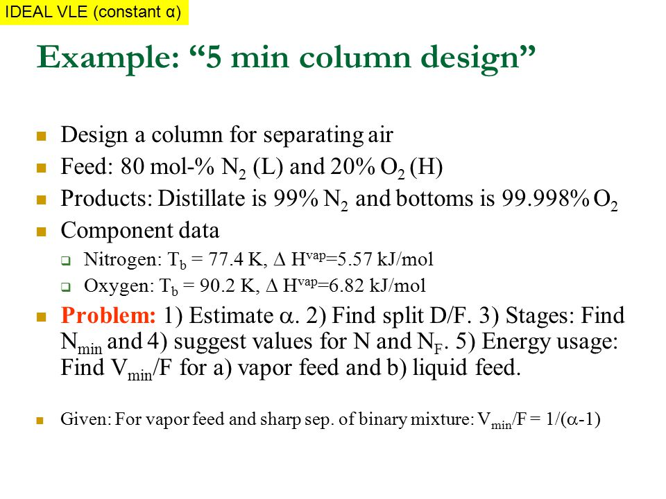"Example: ""5 min column design"" Design a column for separating air Feed: 80 mol-% N 2 (L) and 20% O 2 (H) Products: Distillate is 99% N 2 and bottoms i"