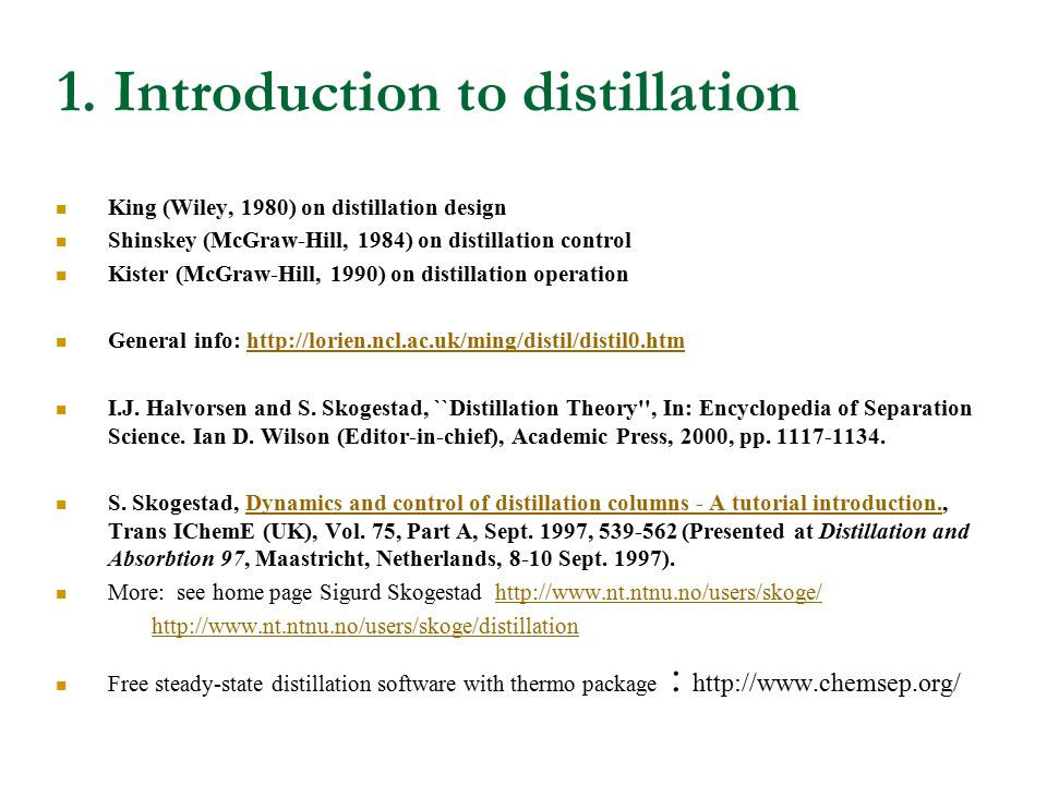 1. Introduction to distillation King (Wiley, 1980) on distillation design Shinskey (McGraw-Hill, 1984) on distillation control Kister (McGraw-Hill, 19