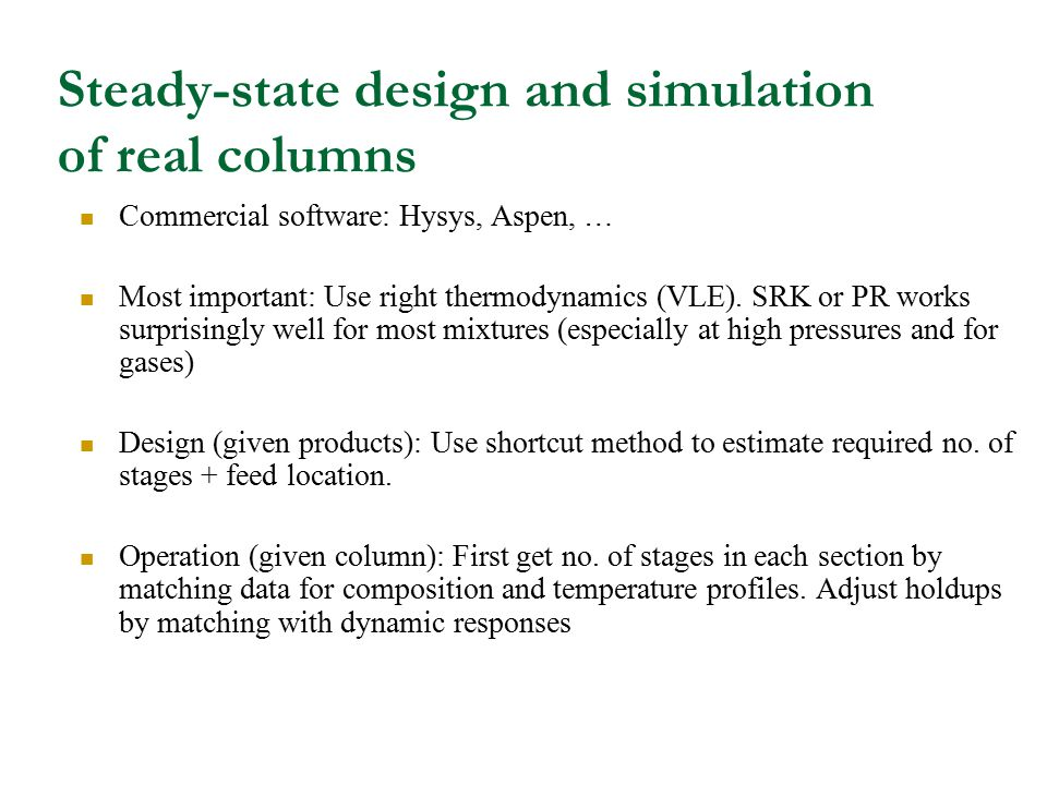 Steady-state design and simulation of real columns Commercial software: Hysys, Aspen, … Most important: Use right thermodynamics (VLE). SRK or PR work