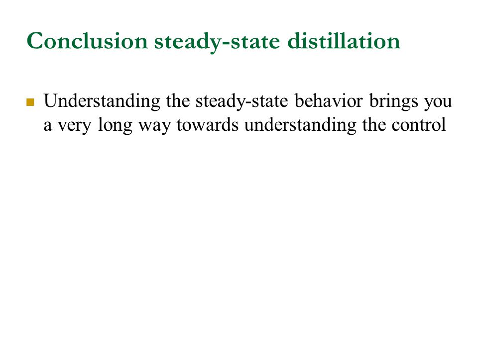 Conclusion steady-state distillation Understanding the steady-state behavior brings you a very long way towards understanding the control