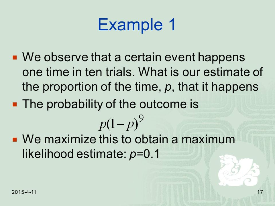2015-4-1117 Example 1  We observe that a certain event happens one time in ten trials. What is our estimate of the proportion of the time, p, that it