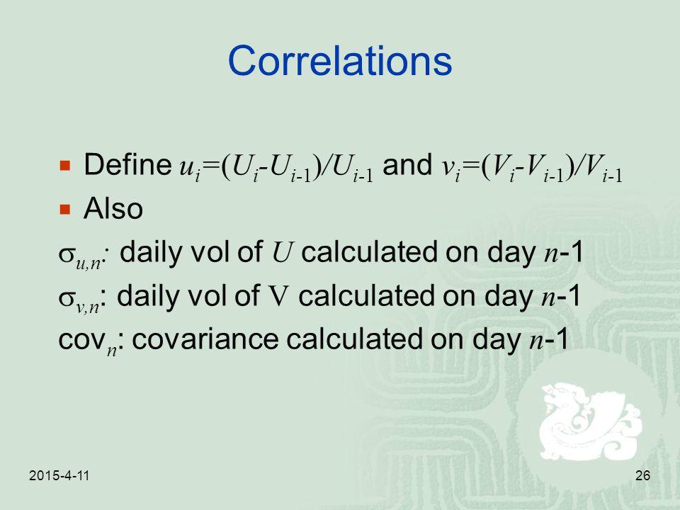 2015-4-1126 Correlations  Define u i =(U i -U i-1 )/U i-1 and v i =(V i -V i-1 )/V i-1  Also  u,n : daily vol of U calculated on day n -1  v,n : d