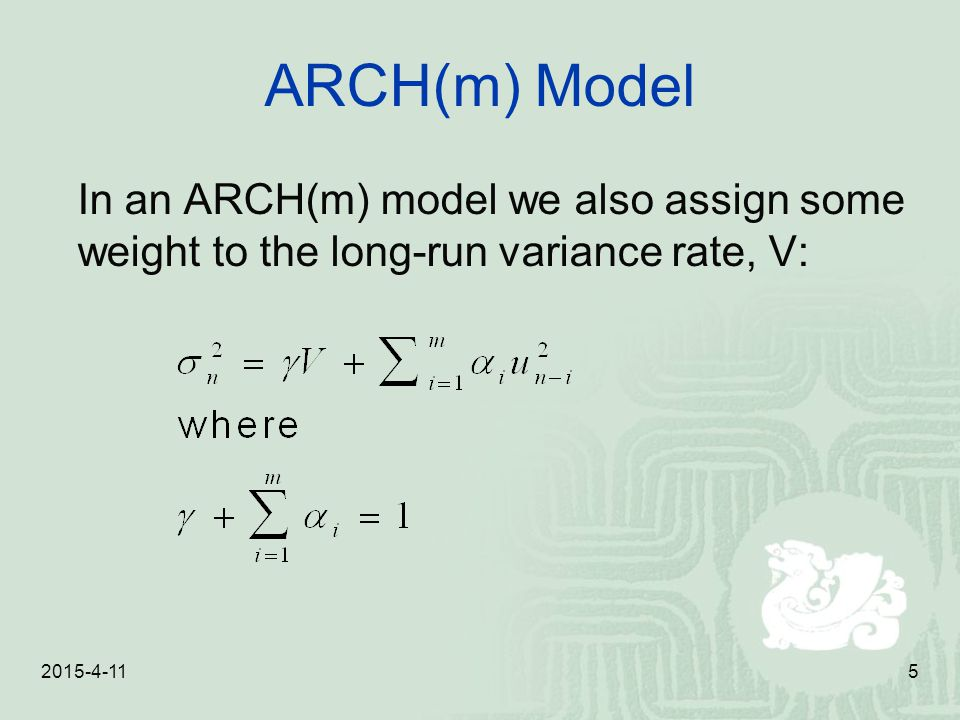 2015-4-115 ARCH(m) Model In an ARCH(m) model we also assign some weight to the long-run variance rate, V: