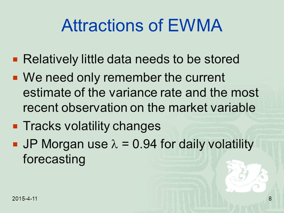 2015-4-118 Attractions of EWMA  Relatively little data needs to be stored  We need only remember the current estimate of the variance rate and the m
