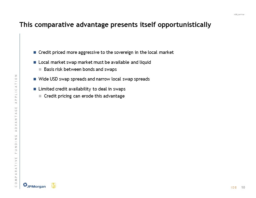 I D BI D B IADB_seminar This comparative advantage presents itself opportunistically Credit priced more aggressive to the sovereign in the local market Local market swap market must be available and liquid Basis risk between bonds and swaps Wide USD swap spreads and narrow local swap spreads Limited credit availability to deal in swaps Credit pricing can erode this advantage 10 C O M P A R A T I V E F U N D I N G A D V A N T A G E A P P L I C A T I O NC O M P A R A T I V E F U N D I N G A D V A N T A G E A P P L I C A T I O N