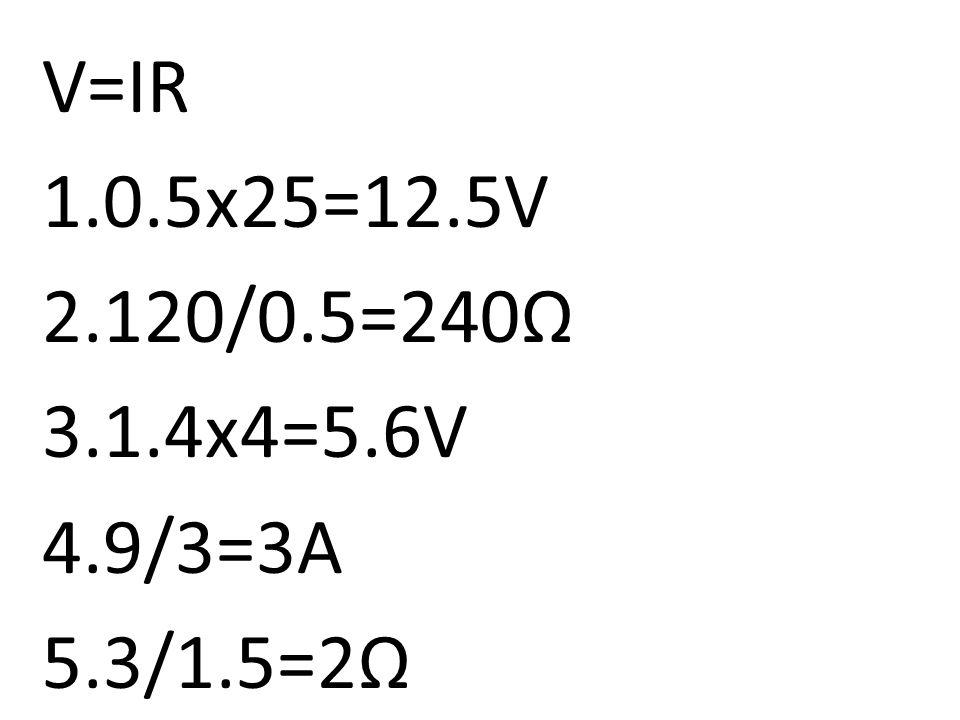 V=IR 1.0.5x25=12.5V 2.120/0.5=240Ω 3.1.4x4=5.6V 4.9/3=3A 5.3/1.5=2Ω
