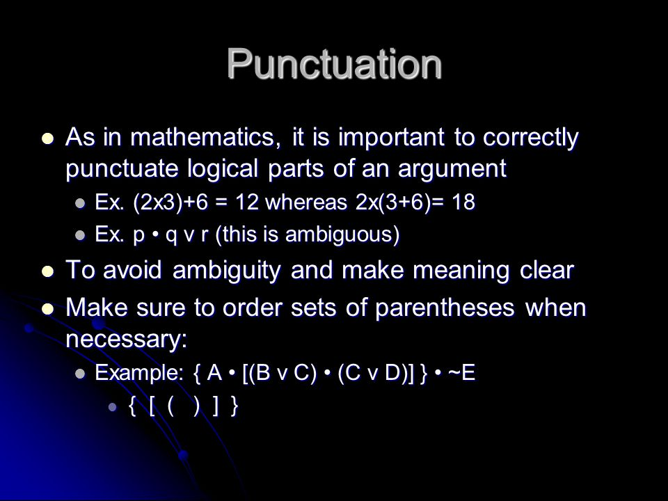 Punctuation As in mathematics, it is important to correctly punctuate logical parts of an argument As in mathematics, it is important to correctly pun
