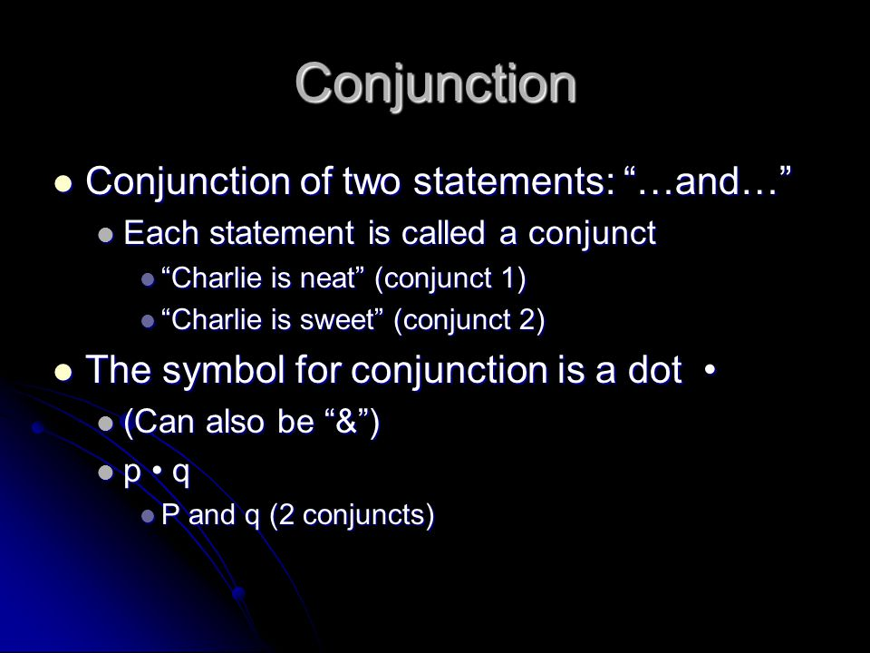 "Conjunction Conjunction of two statements: ""…and…"" Conjunction of two statements: ""…and…"" Each statement is called a conjunct Each statement is called"
