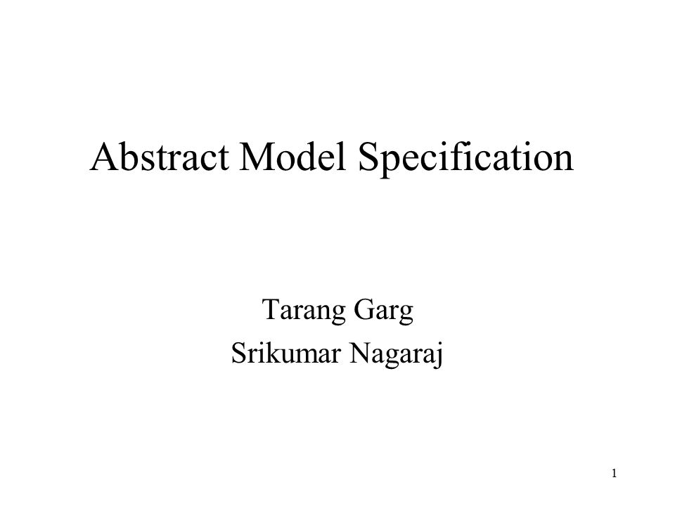 1 Abstract Model Specification Tarang Garg Srikumar Nagaraj