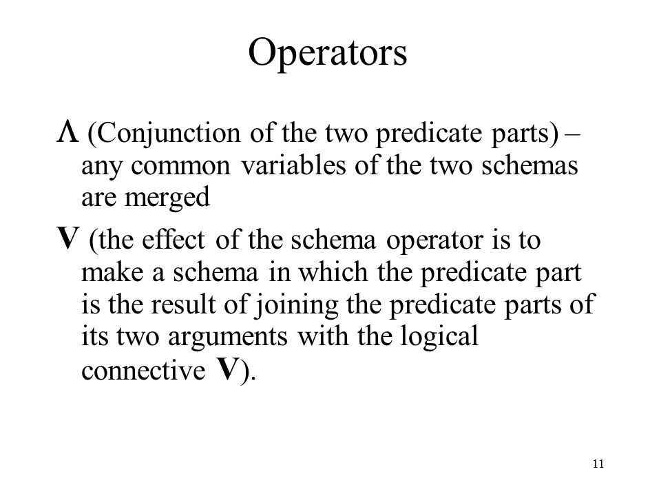 11 Operators  (Conjunction of the two predicate parts) – any common variables of the two schemas are merged V (the effect of the schema operator is t