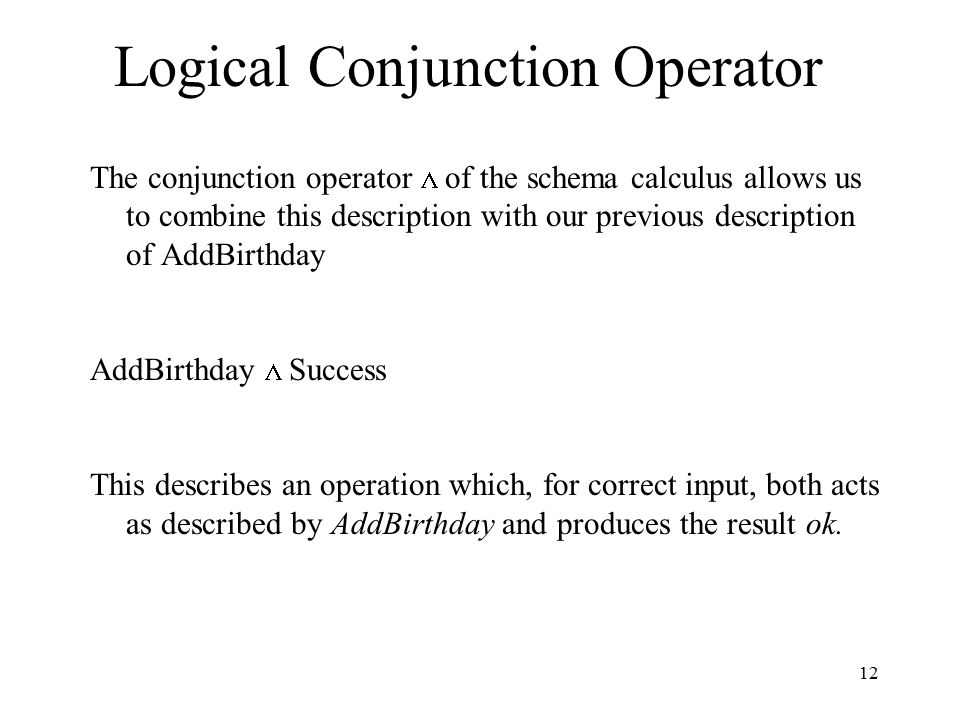 12 Logical Conjunction Operator The conjunction operator  of the schema calculus allows us to combine this description with our previous description of AddBirthday AddBirthday  Success This describes an operation which, for correct input, both acts as described by AddBirthday and produces the result ok.