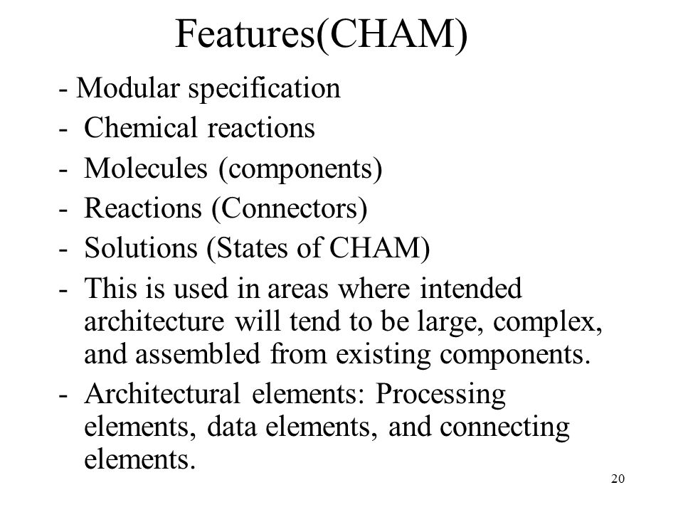 20 Features(CHAM) - Modular specification -Chemical reactions -Molecules (components) -Reactions (Connectors) -Solutions (States of CHAM) -This is used in areas where intended architecture will tend to be large, complex, and assembled from existing components.
