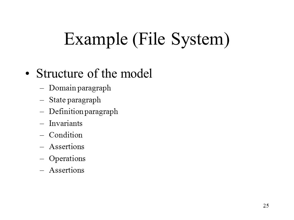 25 Example (File System) Structure of the model –Domain paragraph –State paragraph –Definition paragraph –Invariants –Condition –Assertions –Operations –Assertions