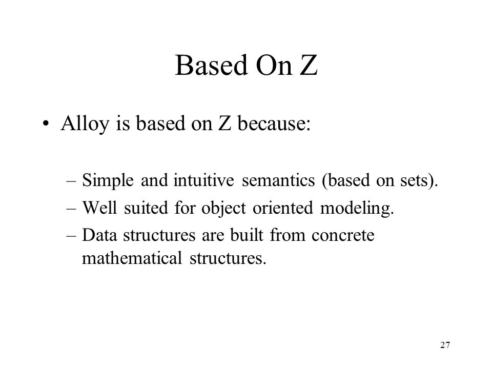 27 Based On Z Alloy is based on Z because: –Simple and intuitive semantics (based on sets). –Well suited for object oriented modeling. –Data structure