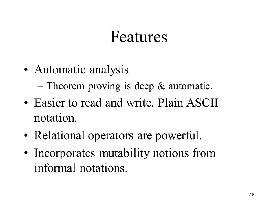 28 Features Automatic analysis –Theorem proving is deep & automatic. Easier to read and write. Plain ASCII notation. Relational operators are powerful