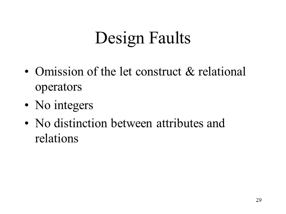 29 Design Faults Omission of the let construct & relational operators No integers No distinction between attributes and relations