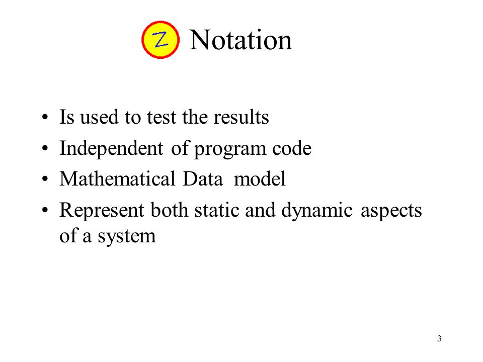 3 Notation Is used to test the results Independent of program code Mathematical Data model Represent both static and dynamic aspects of a system