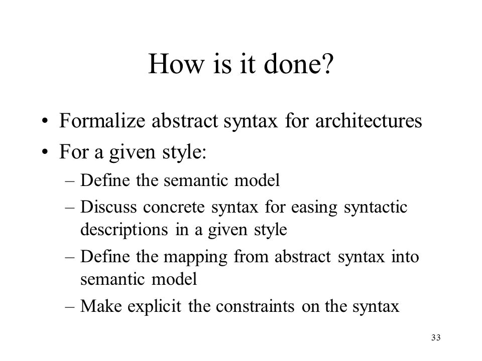 33 How is it done? Formalize abstract syntax for architectures For a given style: –Define the semantic model –Discuss concrete syntax for easing synta