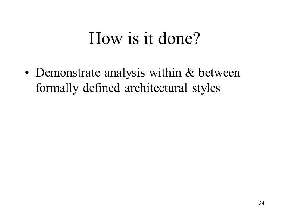 34 How is it done? Demonstrate analysis within & between formally defined architectural styles