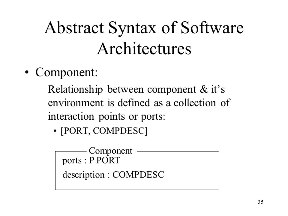 35 Abstract Syntax of Software Architectures Component: –Relationship between component & it's environment is defined as a collection of interaction p