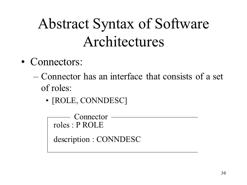 36 Abstract Syntax of Software Architectures Connectors: –Connector has an interface that consists of a set of roles: [ROLE, CONNDESC] Connector roles