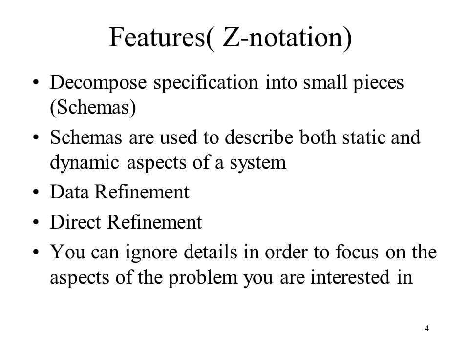4 Features( Z-notation) Decompose specification into small pieces (Schemas) Schemas are used to describe both static and dynamic aspects of a system D