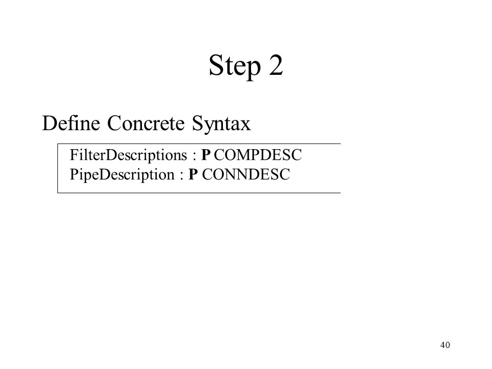 40 Step 2 Define Concrete Syntax FilterDescriptions : P COMPDESC PipeDescription : P CONNDESC