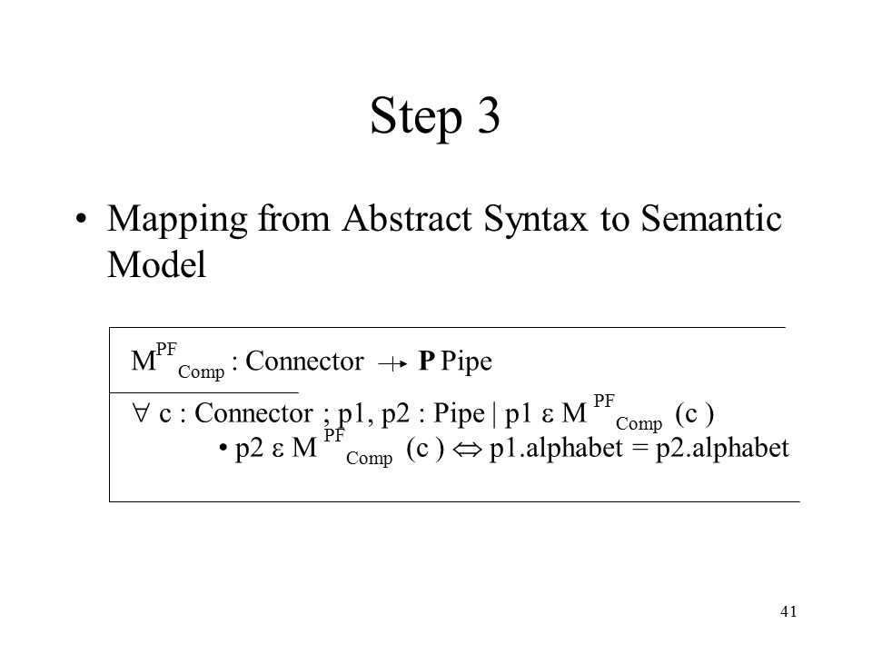 41 Step 3 Mapping from Abstract Syntax to Semantic Model  PF Comp : Connector P Pipe  c : Connector ; p1, p2 : Pipe | p1   PF Comp (c ) p2   PF Comp (c )  p1.alphabet = p2.alphabet