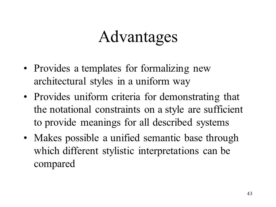 43 Advantages Provides a templates for formalizing new architectural styles in a uniform way Provides uniform criteria for demonstrating that the nota