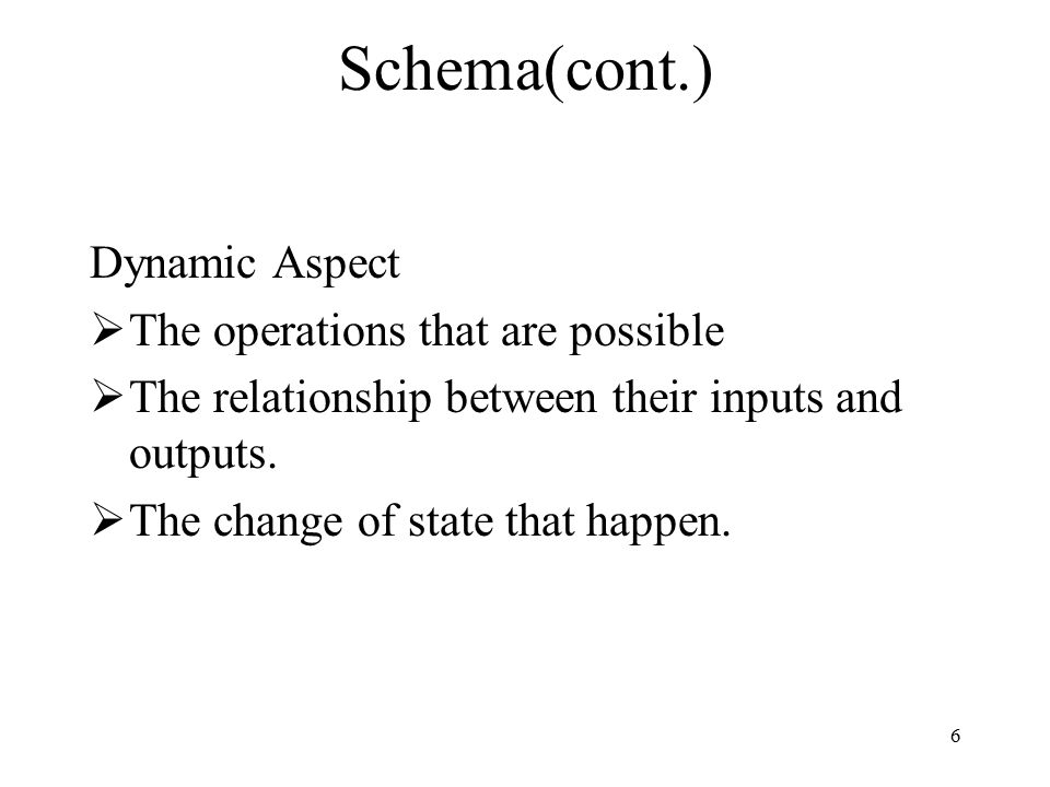 6 Schema(cont.) Dynamic Aspect  The operations that are possible  The relationship between their inputs and outputs.