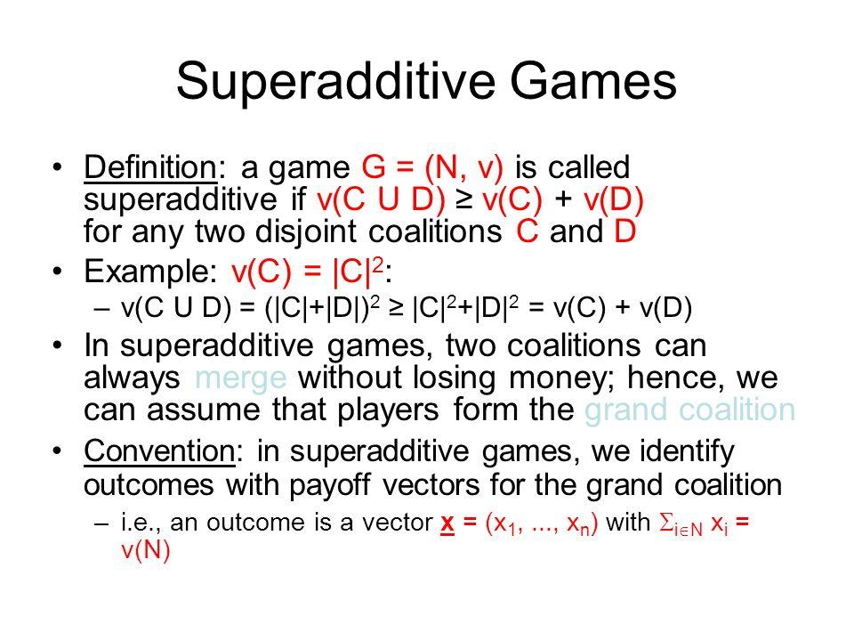 Superadditive Games Definition: a game G = (N, v) is called superadditive if v(C U D) ≥ v(C) + v(D) for any two disjoint coalitions C and D Example: v