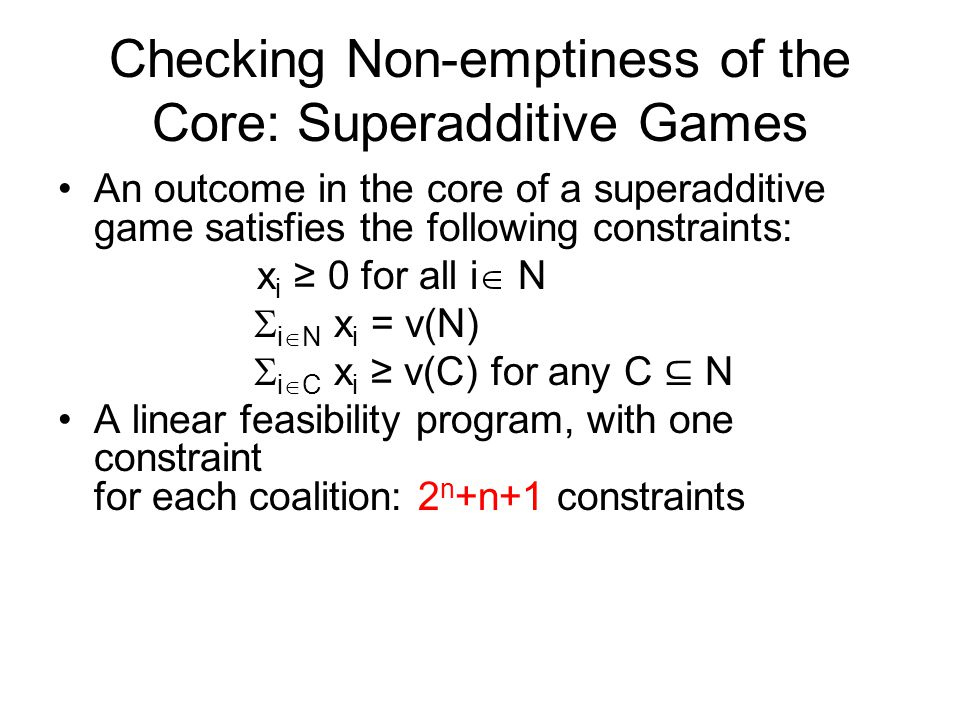 Superadditive Games: Computing the Least Core LFP for the core min  x i ≥ 0 for all i  N  i  N x i = v(N)  i  C x i ≥ v(C) -  for any C ⊆ N A minimization program, rather than a feasibility program LP for the least core