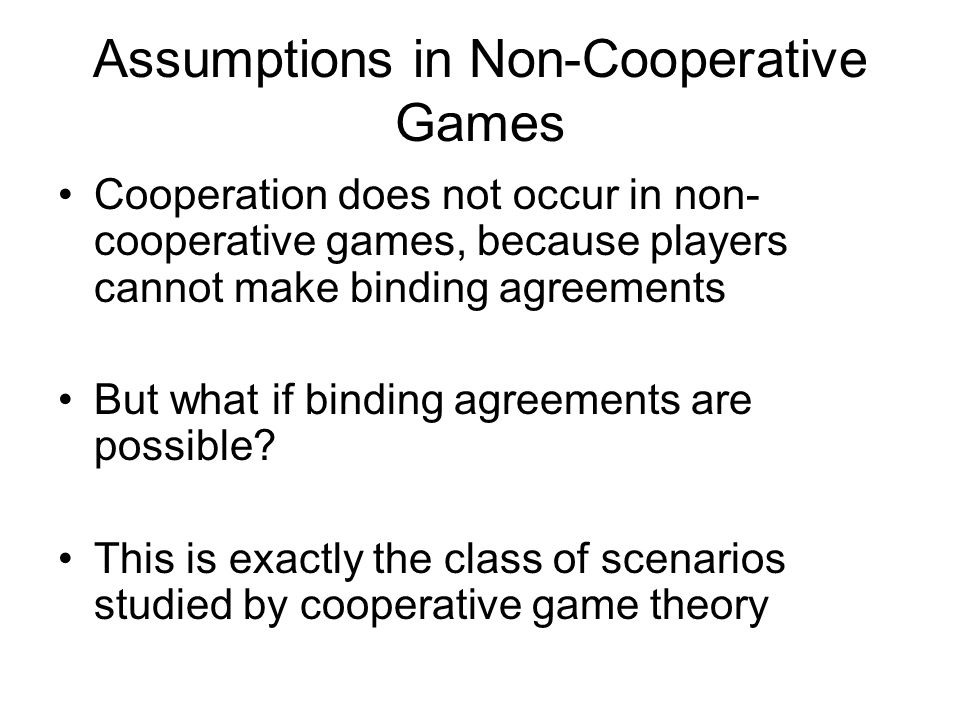 Cooperative Games Cooperative games model scenarios, where –agents can benefit by cooperating –binding agreements are possible In cooperative games, actions are taken by groups of agents Transferable utility games: payoffs are given to the group and then divided among its members Non-transferable utility games: group actions result in payoffs to individual group members