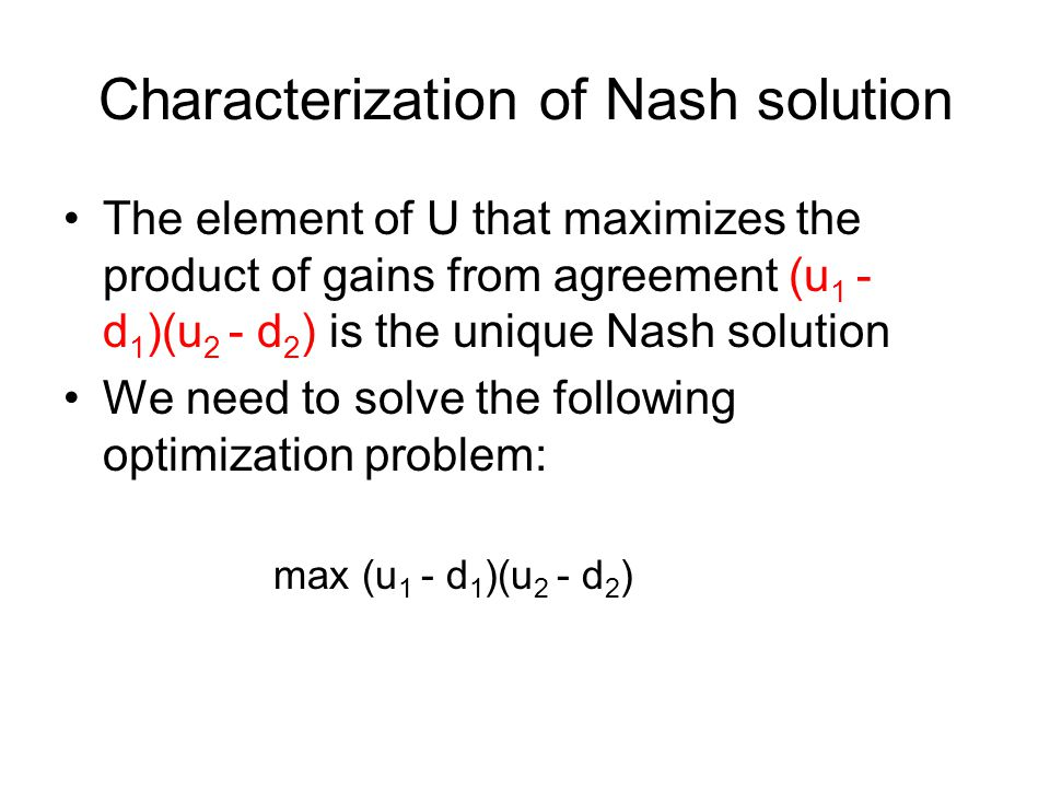 Axiomatic Characterization Properties of Nash solution (1) Individually Rational: f(U,d) > d (2) Invariance to affine transform: f(U',d') = af(U,d) + b (3) Symmetry: f 1 (U,d) = f 2 (U,d) (4) Independence of irrelevant alternatives Nash solution uniquely satisfies all these properties