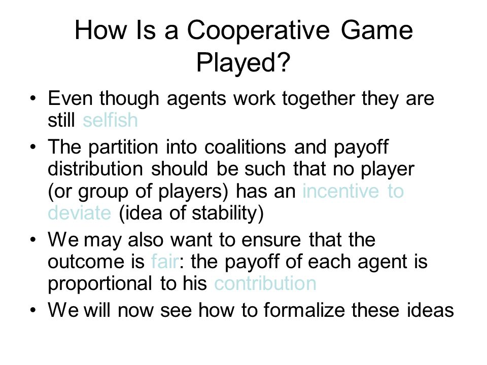 Transferable Utility Games Formalized A transferable utility game is a pair (N, v), where: –N ={1,..., n} is the set of players –v: 2 N → R is the characteristic function for each subset of players C, v(C) is the amount that the members of C can earn by working together –usually it is assumed that v is normalized: v(Ø) = 0 non-negative: v(C) ≥ 0 for any C ⊆ N monotone: v(C) ≤ v(D) for any C, D such that C ⊆ D A coalition is any subset of N; N itself is called the grand coalition