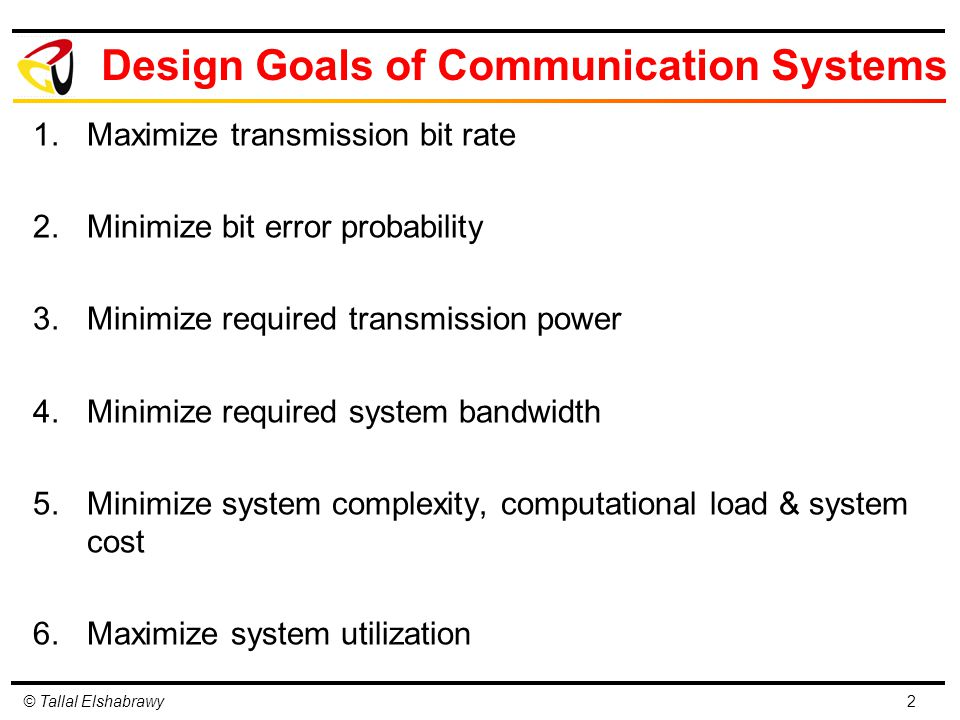 © Tallal Elshabrawy Design Goals of Communication Systems 1.Maximize transmission bit rate 2.Minimize bit error probability 3.Minimize required transmission power 4.Minimize required system bandwidth 5.Minimize system complexity, computational load & system cost 6.Maximize system utilization 2