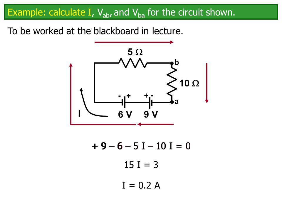 5  + - 9 V a b 10  + - 6 V Example: calculate I, V ab, and V ba for the circuit shown.