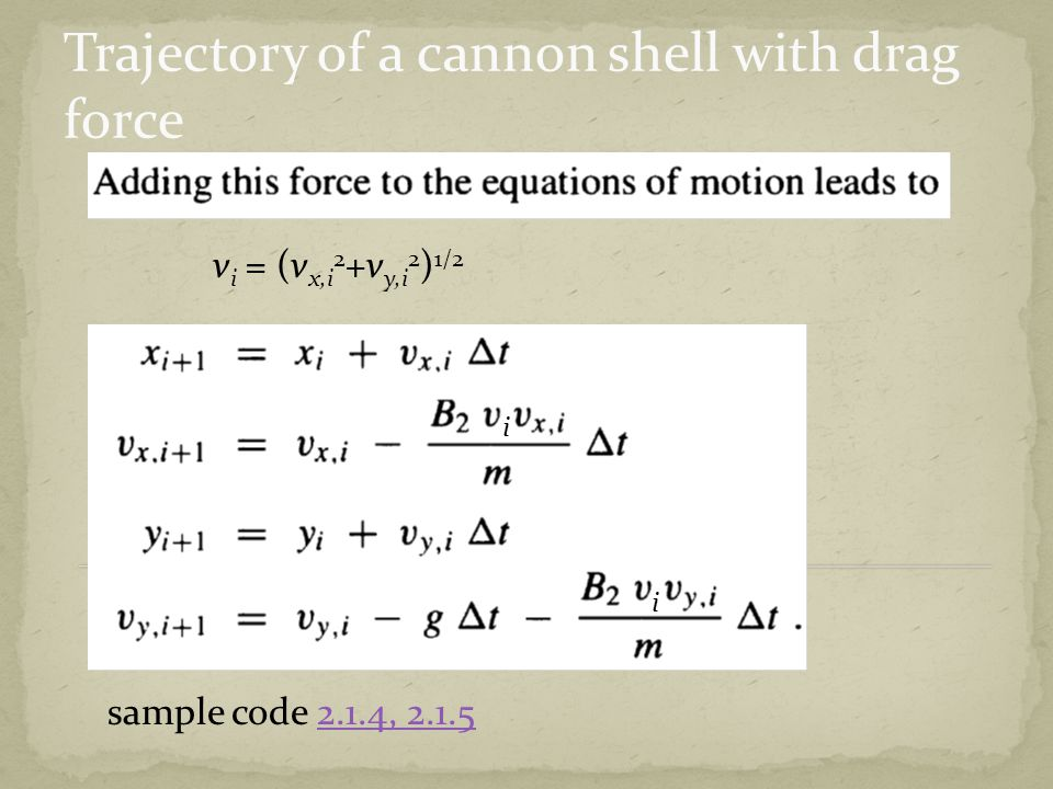 v i = (v x,i 2 +v y,i 2 ) 1/2 i i sample code 2.1.4, 2.1.52.1.4, 2.1.5 Trajectory of a cannon shell with drag force