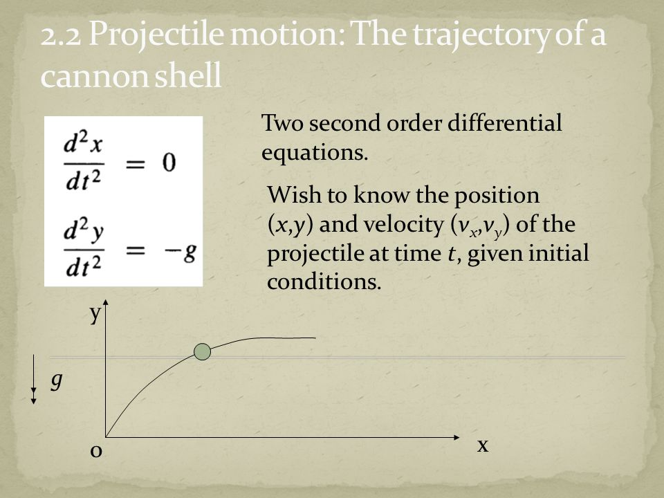 x y 0 g Wish to know the position (x,y) and velocity (v x,v y ) of the projectile at time t, given initial conditions. Two second order differential e