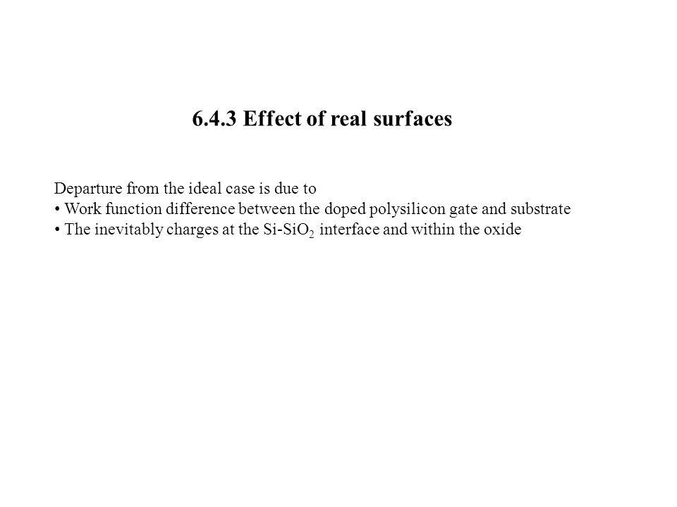 6.4.3 Effect of real surfaces Departure from the ideal case is due to Work function difference between the doped polysilicon gate and substrate The inevitably charges at the Si-SiO 2 interface and within the oxide