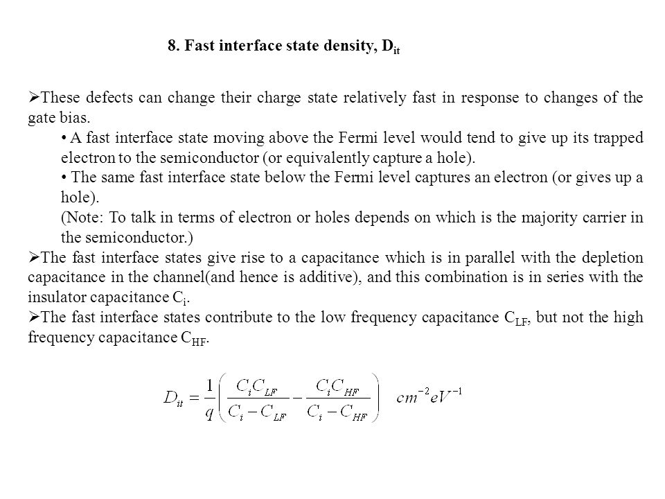 8. Fast interface state density, D it  These defects can change their charge state relatively fast in response to changes of the gate bias. A fast in