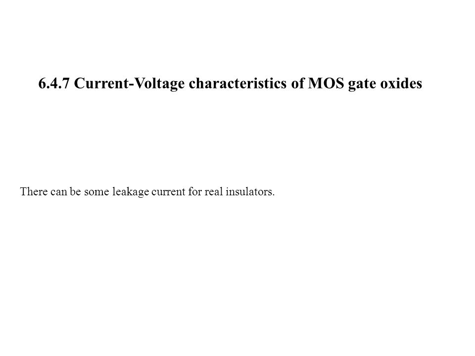 6.4.7 Current-Voltage characteristics of MOS gate oxides There can be some leakage current for real insulators.