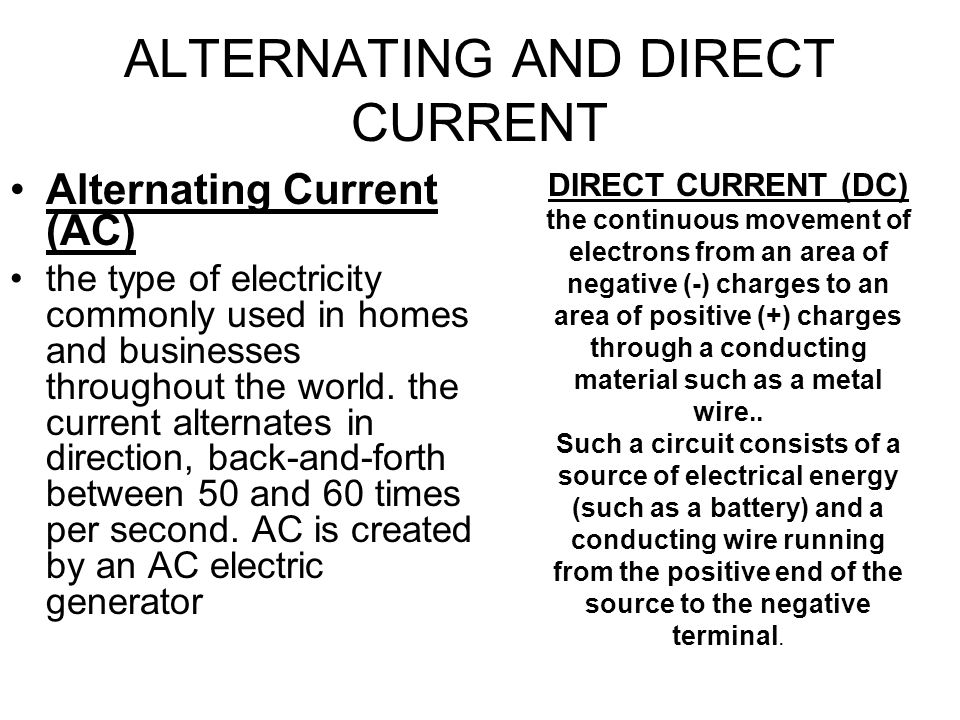ALTERNATING AND DIRECT CURRENT Alternating Current (AC) the type of electricity commonly used in homes and businesses throughout the world.