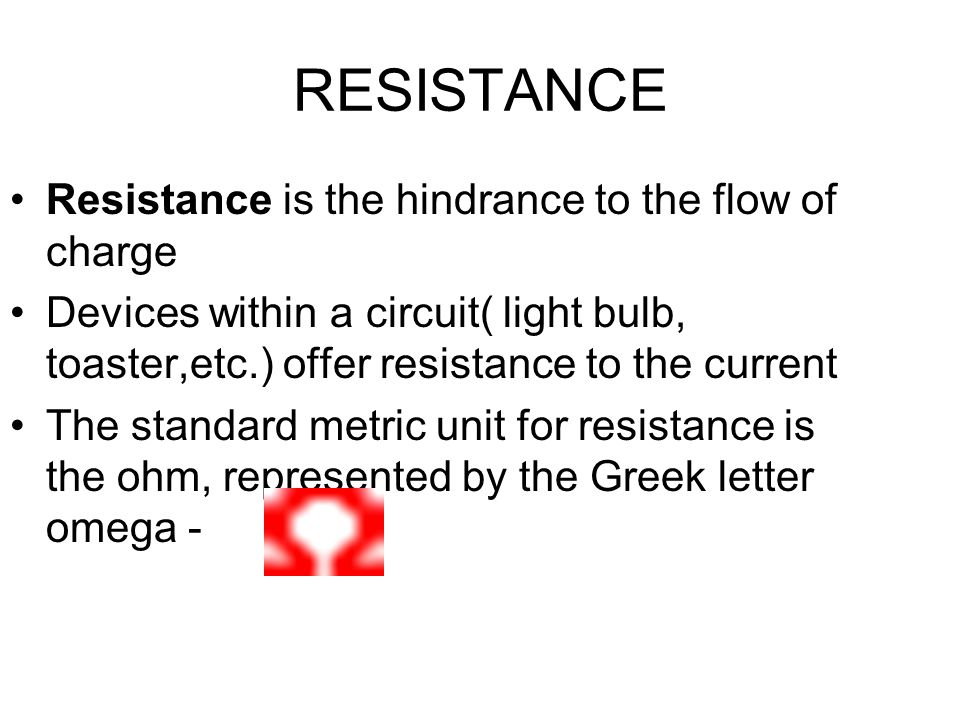 RESISTANCE Resistance is the hindrance to the flow of charge Devices within a circuit( light bulb, toaster,etc.) offer resistance to the current The standard metric unit for resistance is the ohm, represented by the Greek letter omega -