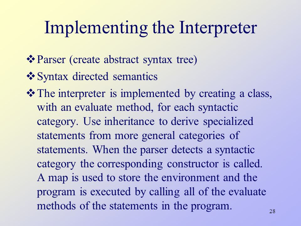 28 Implementing the Interpreter  Parser (create abstract syntax tree)  Syntax directed semantics  The interpreter is implemented by creating a class, with an evaluate method, for each syntactic category.