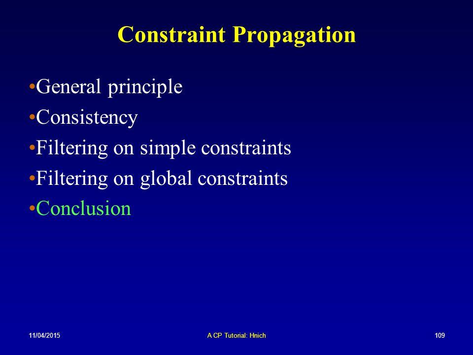 11/04/2015A CP Tutorial: Hnich109 Constraint Propagation General principle Consistency Filtering on simple constraints Filtering on global constraints