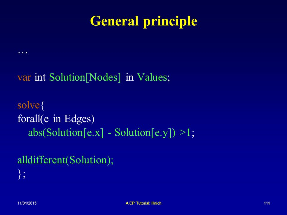11/04/2015A CP Tutorial: Hnich114 General principle … var int Solution[Nodes] in Values; solve{ forall(e in Edges) abs(Solution[e.x] - Solution[e.y])