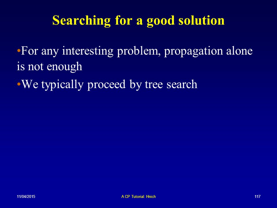 11/04/2015A CP Tutorial: Hnich117 Searching for a good solution For any interesting problem, propagation alone is not enough We typically proceed by t
