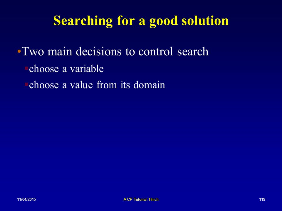 11/04/2015A CP Tutorial: Hnich119 Searching for a good solution Two main decisions to control search  choose a variable  choose a value from its dom