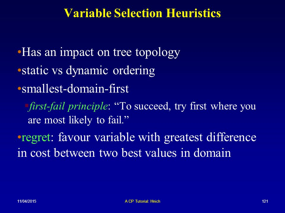 11/04/2015A CP Tutorial: Hnich121 Variable Selection Heuristics Has an impact on tree topology static vs dynamic ordering smallest-domain-first  firs